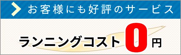 お客様にも好評のサービス ランニングコスト0円